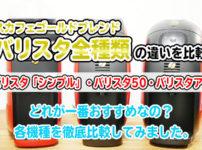 バリスタ全種類の違いを比較!バリスタシンプル・バリスタ50・バリスタアイ!どの機種が一番おすすめなのか各モデルを徹底検証してみました